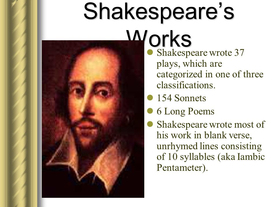 Shakespeare's Works Shakespeare wrote 37 plays, which are categorized in one of three classifications.