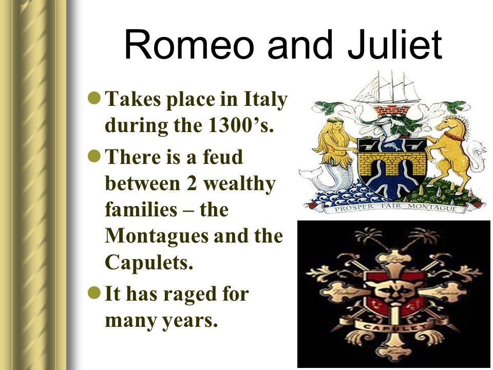 Romeo and Juliet Takes place in Italy during the 1300's.