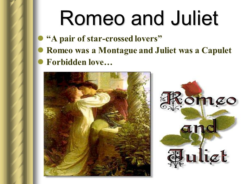 Romeo and Juliet A pair of star-crossed lovers