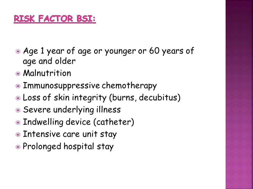 Risk factor BSI: Age 1 year of age or younger or 60 years of age and older. Malnutrition. Immunosuppressive chemotherapy.