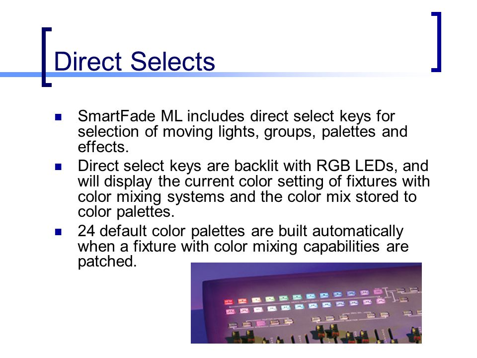 Direct Selects SmartFade ML includes direct select keys for selection of moving lights, groups, palettes and effects.