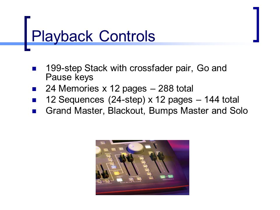 Playback Controls 199-step Stack with crossfader pair, Go and Pause keys. 24 Memories x 12 pages – 288 total.