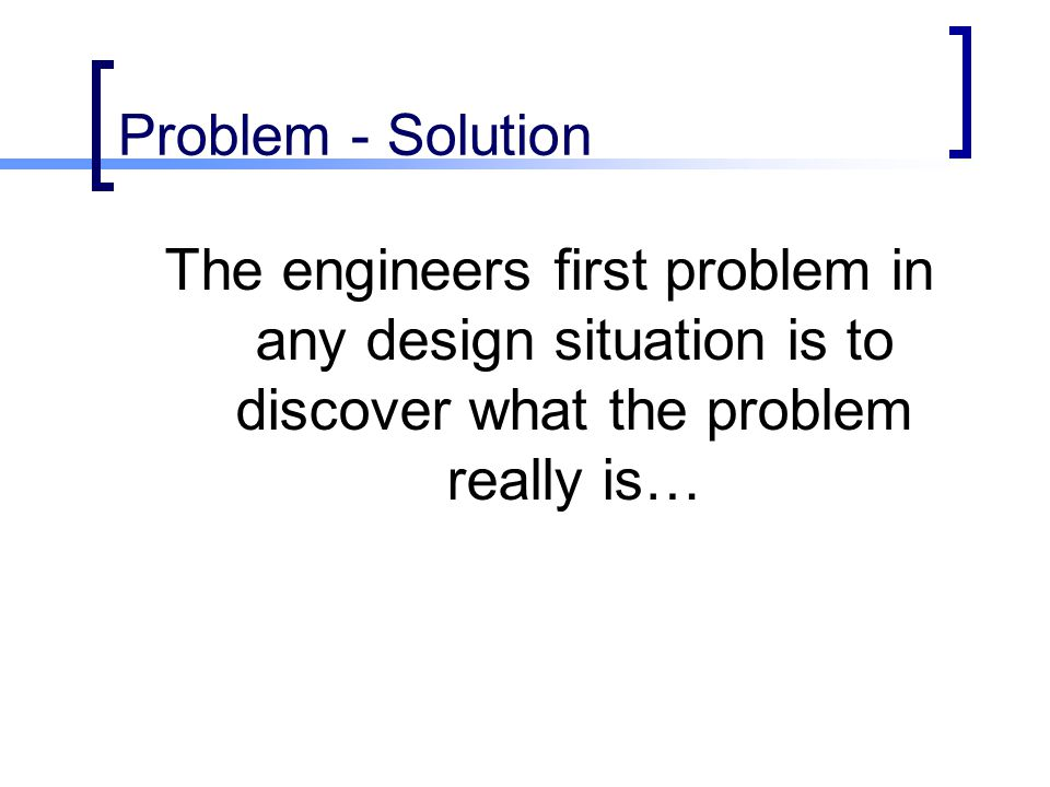 Problem - Solution The engineers first problem in any design situation is to discover what the problem really is…