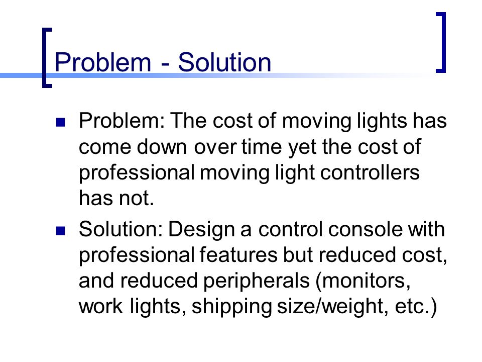 Problem - Solution Problem: The cost of moving lights has come down over time yet the cost of professional moving light controllers has not.