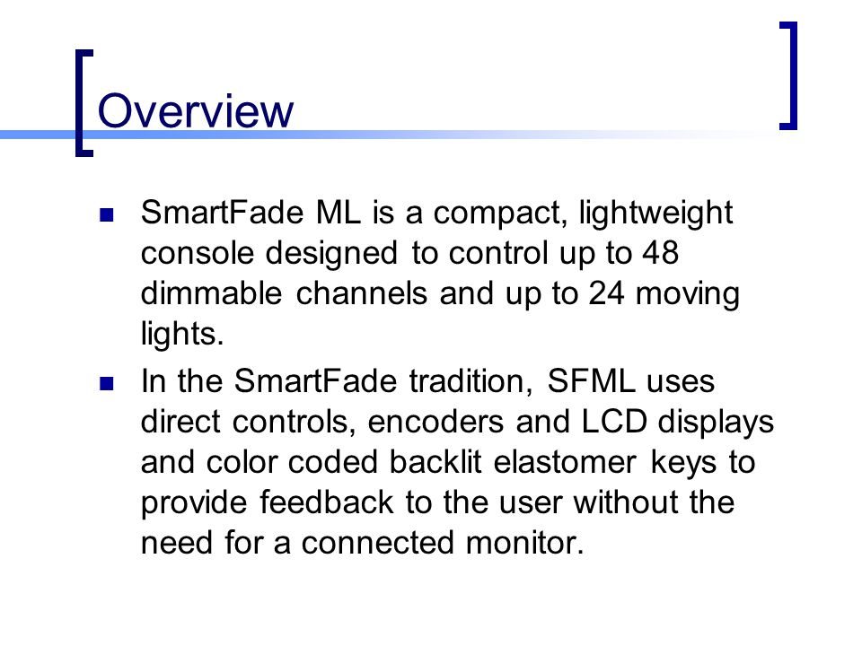 Overview SmartFade ML is a compact, lightweight console designed to control up to 48 dimmable channels and up to 24 moving lights.