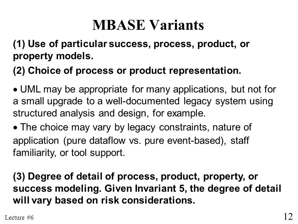 MBASE Variants (1) Use of particular success, process, product, or property models. (2) Choice of process or product representation.