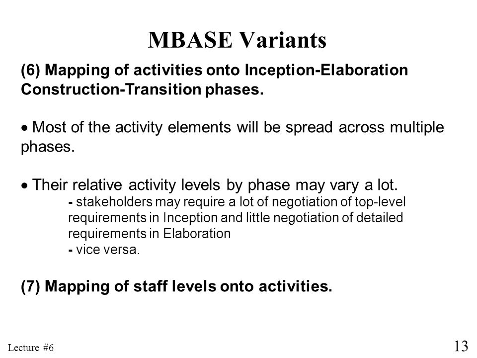 MBASE Variants (6) Mapping of activities onto Inception-Elaboration Construction-Transition phases.