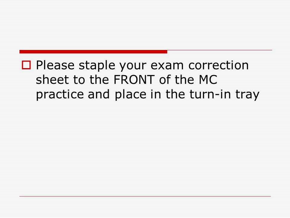 Please staple your exam correction sheet to the FRONT of the MC practice and place in the turn-in tray