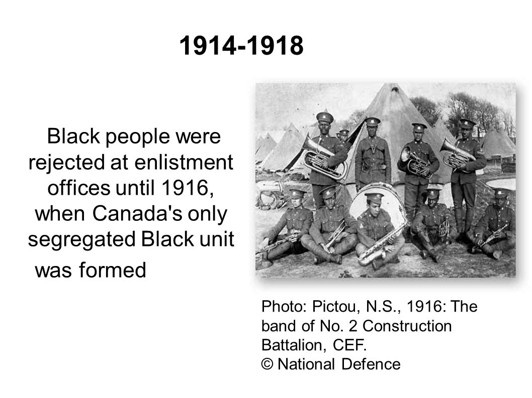 1914-1918 Black people were rejected at enlistment offices until 1916, when Canada s only segregated Black unit was formed in July 1916.