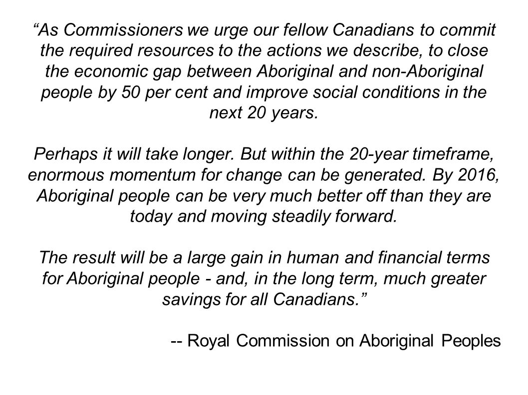 As Commissioners we urge our fellow Canadians to commit the required resources to the actions we describe, to close the economic gap between Aboriginal and non-Aboriginal people by 50 per cent and improve social conditions in the next 20 years.