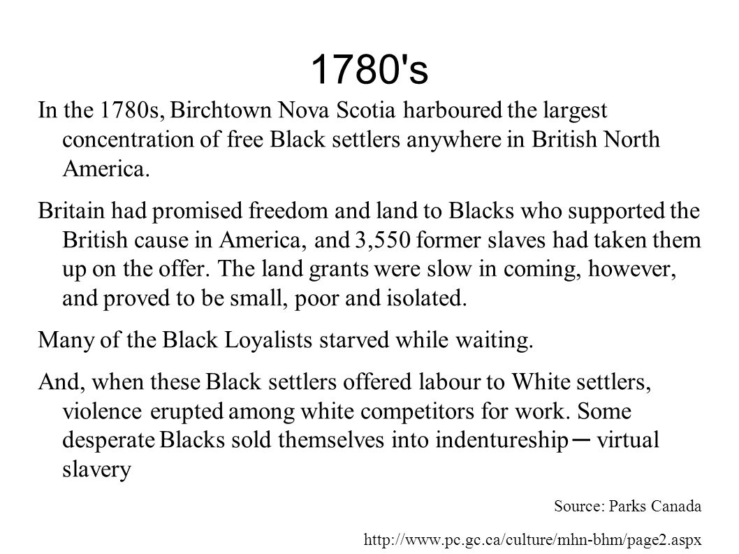 1780 s In the 1780s, Birchtown Nova Scotia harboured the largest concentration of free Black settlers anywhere in British North America.