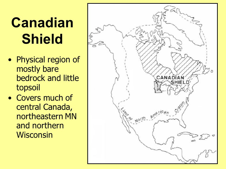 Canadian Shield Physical region of mostly bare bedrock and little topsoil.