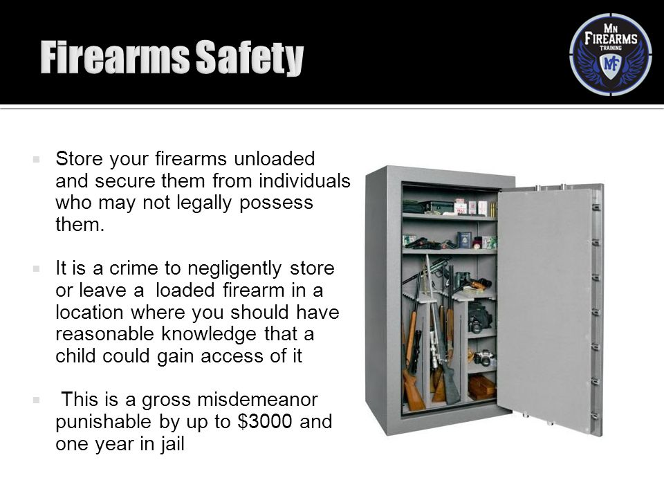 Firearms Safety Store your firearms unloaded and secure them from individuals who may not legally possess them.