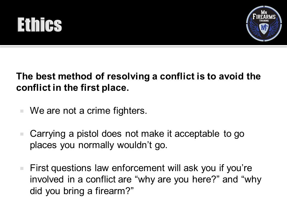 Ethics The best method of resolving a conflict is to avoid the conflict in the first place. We are not a crime fighters.
