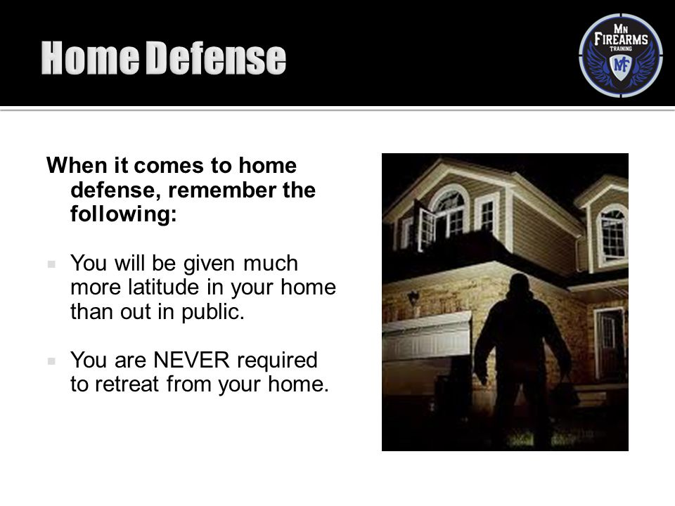 Home Defense When it comes to home defense, remember the following: