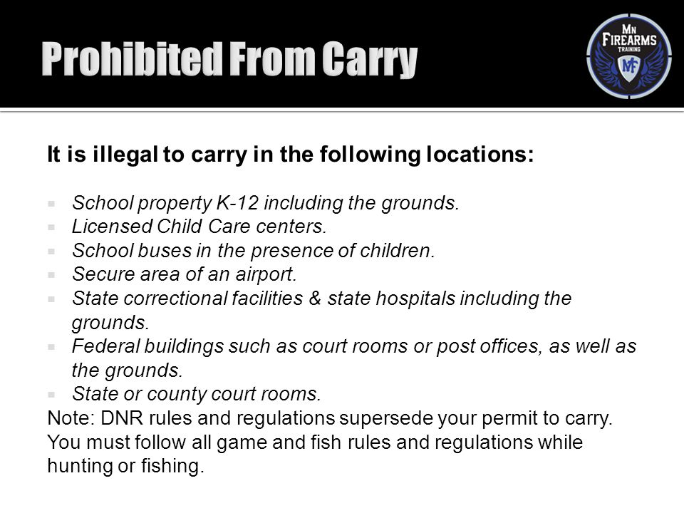 Prohibited From Carry It is illegal to carry in the following locations: School property K-12 including the grounds.