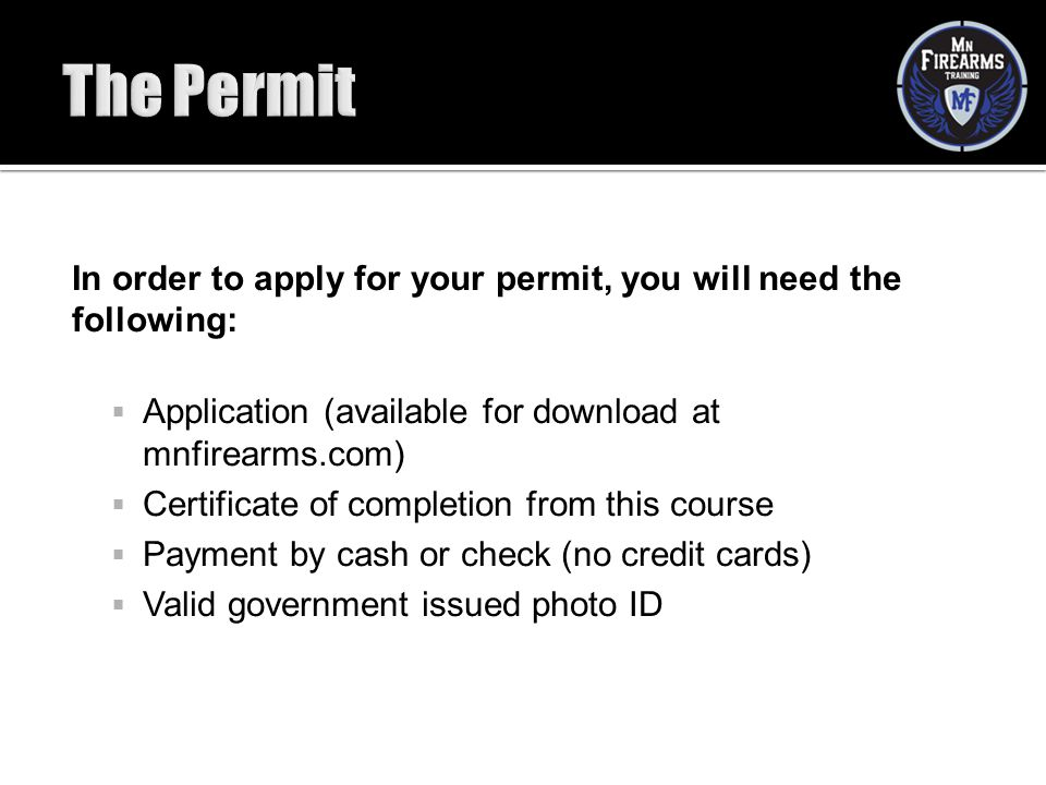 The Permit In order to apply for your permit, you will need the following: Application (available for download at mnfirearms.com)