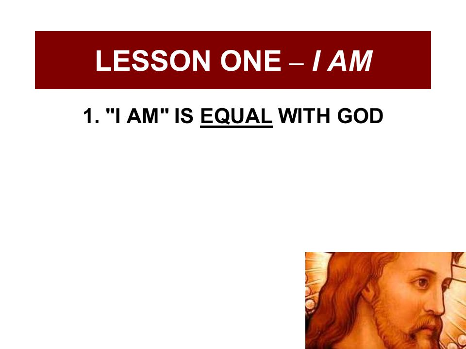 LESSON ONE – I AM 1. I AM IS EQUAL WITH GOD
