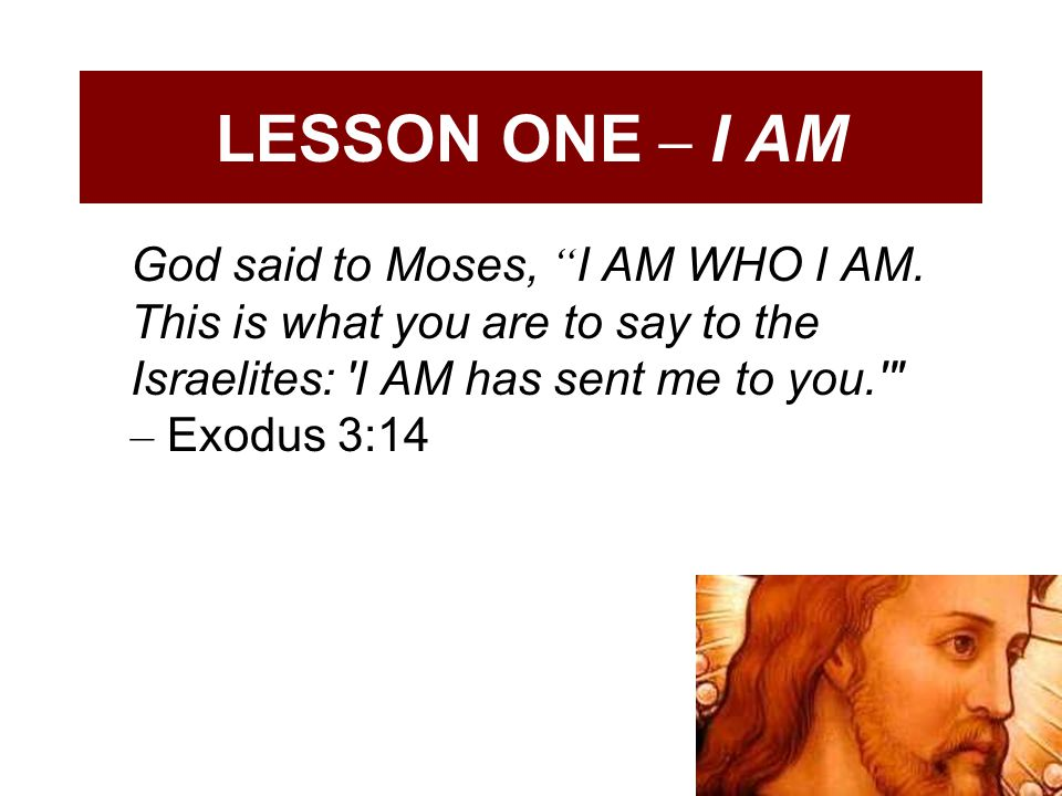 LESSON ONE – I AM God said to Moses, I AM WHO I AM.