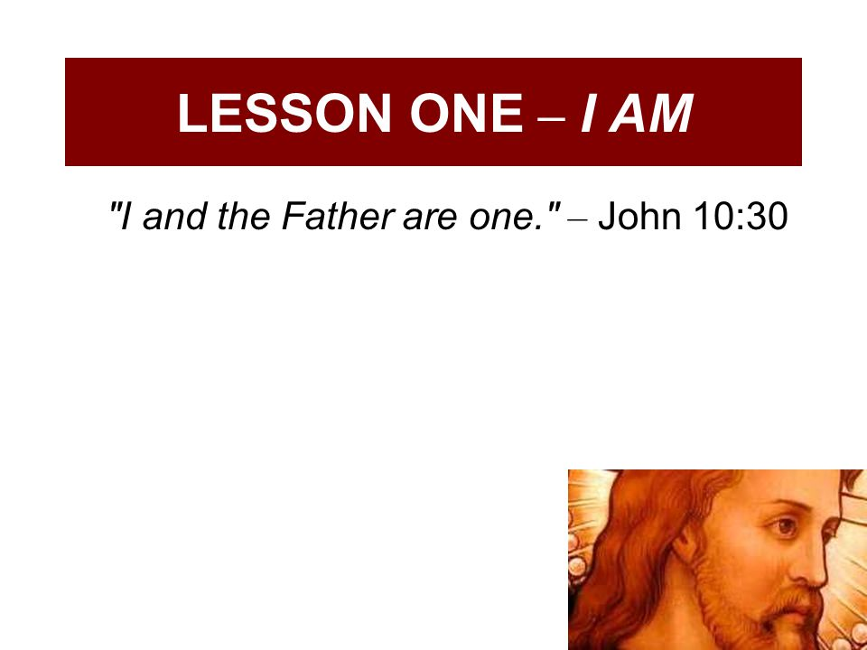 LESSON ONE – I AM I and the Father are one. – John 10:30