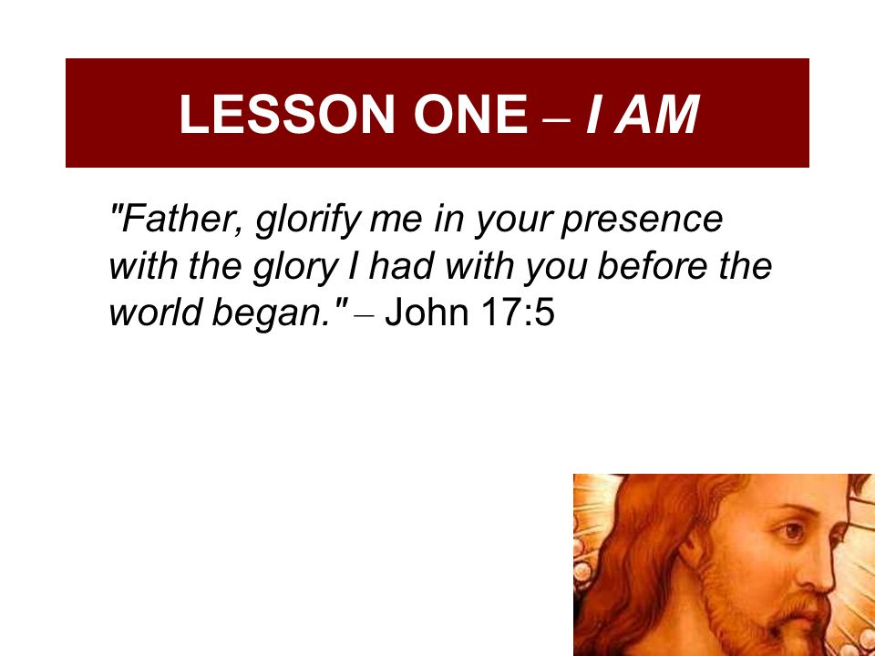 LESSON ONE – I AM Father, glorify me in your presence with the glory I had with you before the world began. – John 17:5.
