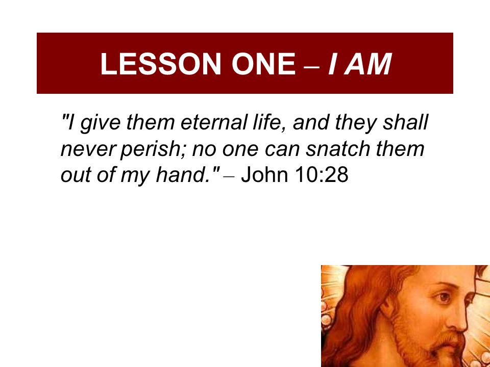 LESSON ONE – I AM I give them eternal life, and they shall never perish; no one can snatch them out of my hand. – John 10:28.