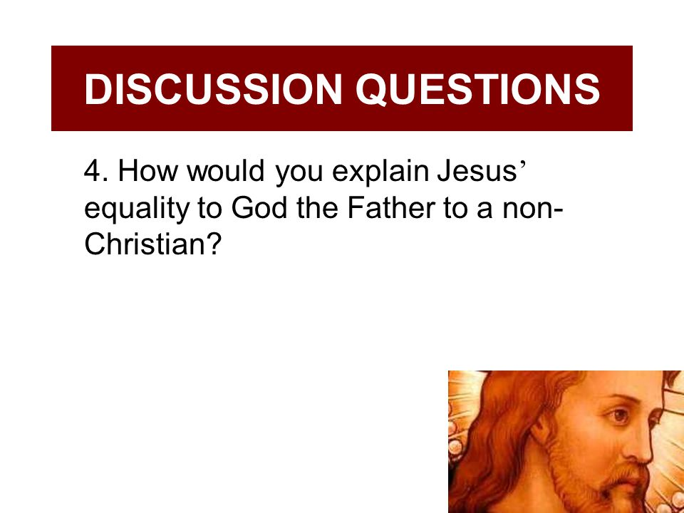 DISCUSSION QUESTIONS 4. How would you explain Jesus' equality to God the Father to a non-Christian