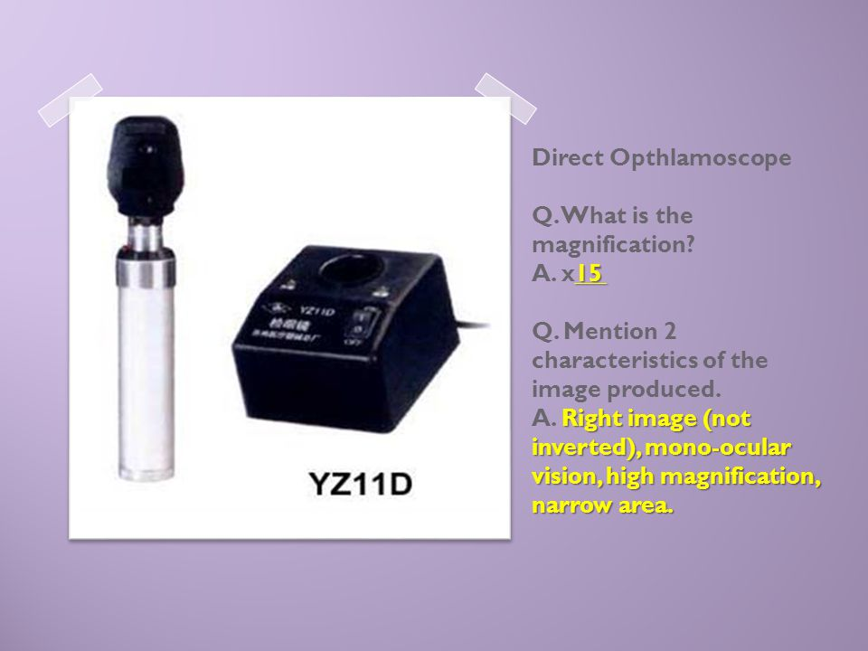 Direct Opthlamoscope Q. What is the magnification. A. x15 Q
