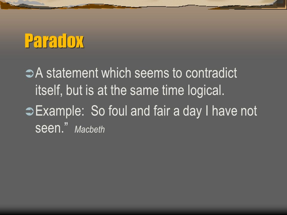 Paradox A statement which seems to contradict itself, but is at the same time logical.
