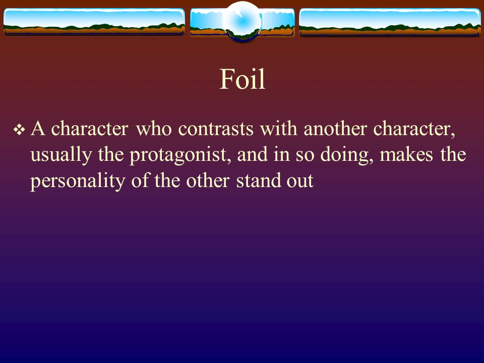 Foil A character who contrasts with another character, usually the protagonist, and in so doing, makes the personality of the other stand out.