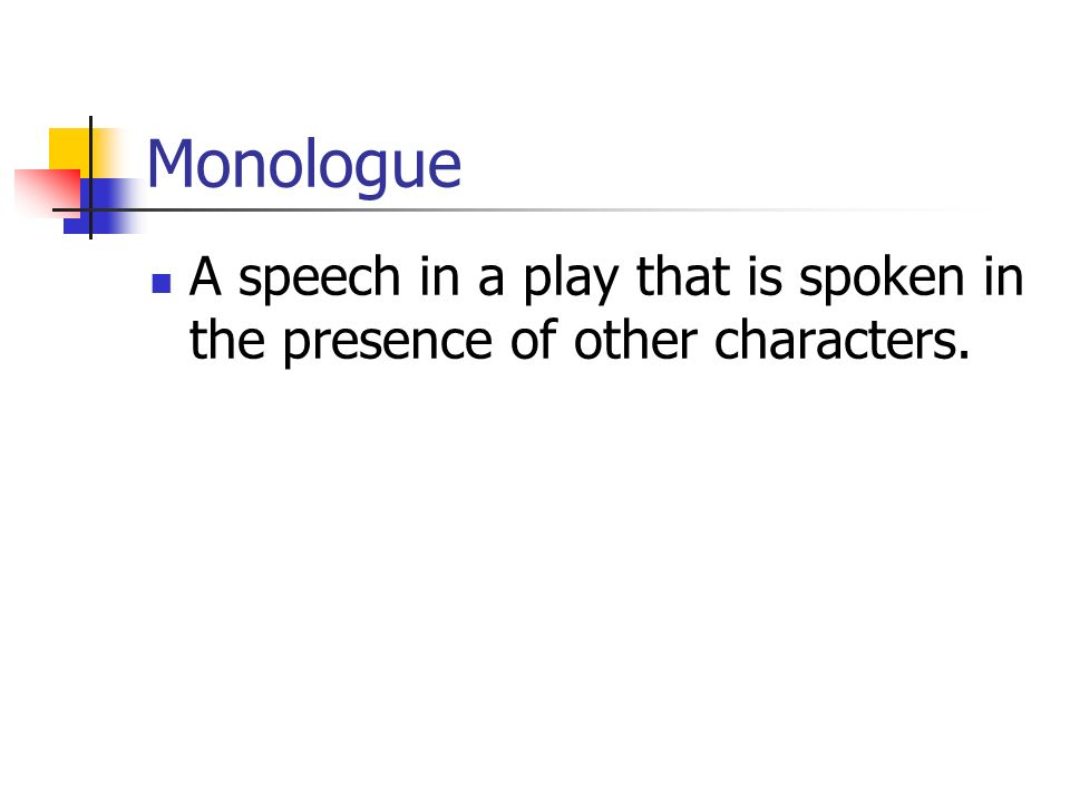 Monologue A speech in a play that is spoken in the presence of other characters.