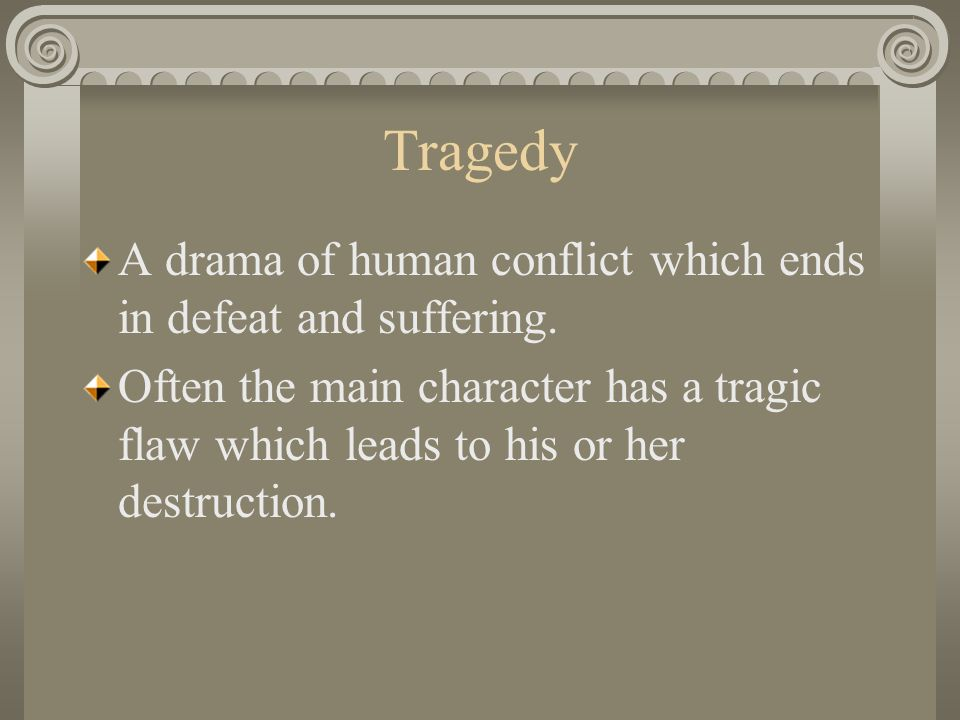 Tragedy A drama of human conflict which ends in defeat and suffering.