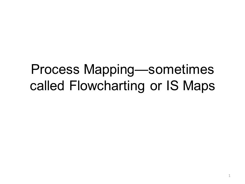 Process Mapping—sometimes called Flowcharting or IS Maps