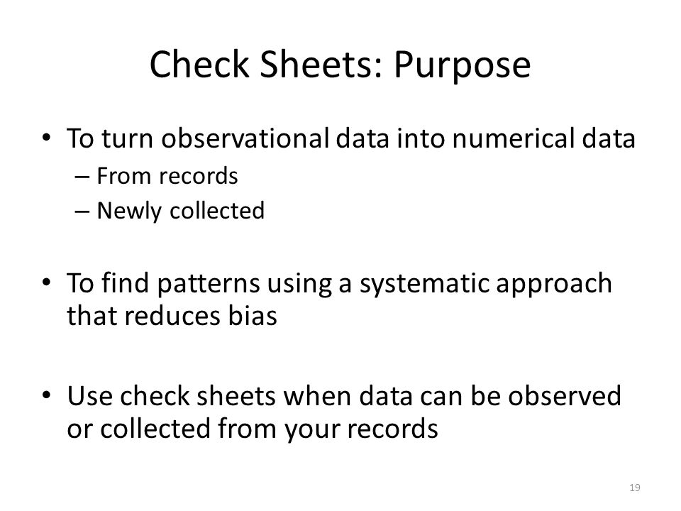 Check Sheets: Purpose To turn observational data into numerical data