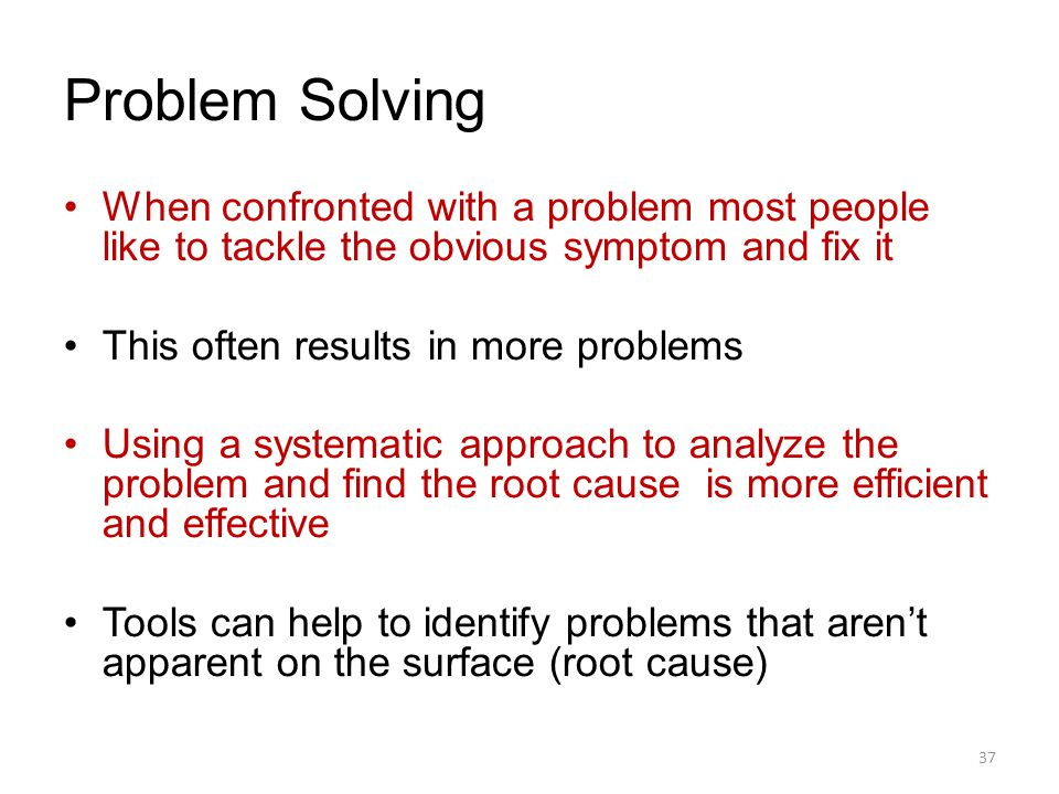 Problem Solving When confronted with a problem most people like to tackle the obvious symptom and fix it.