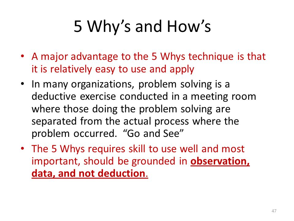 5 Why's and How's A major advantage to the 5 Whys technique is that it is relatively easy to use and apply.