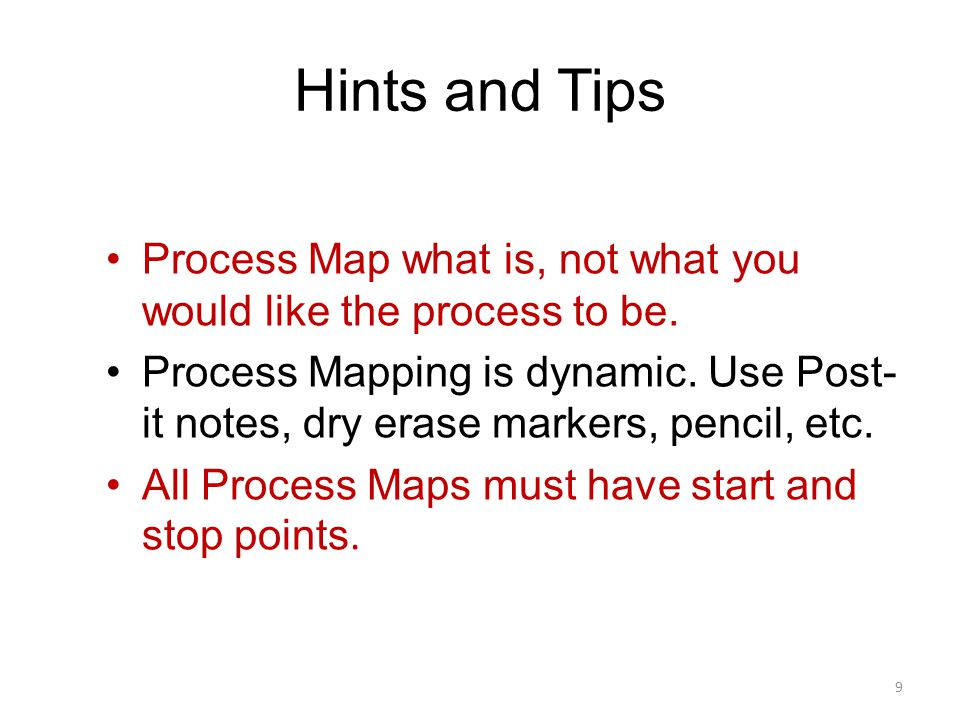 Hints and Tips Process Map what is, not what you would like the process to be.