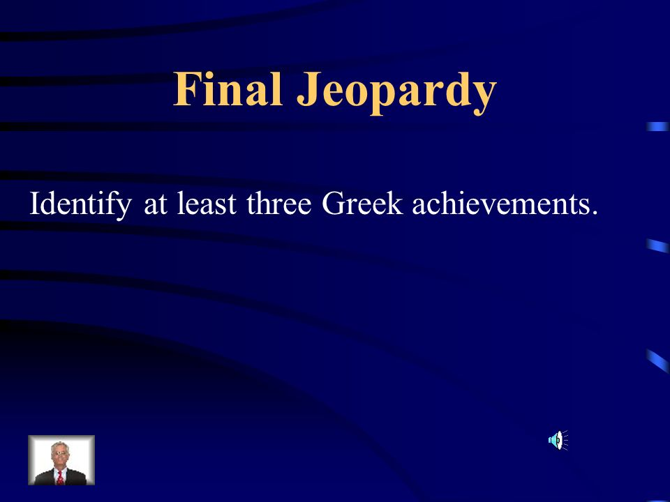 Final Jeopardy Identify at least three Greek achievements.