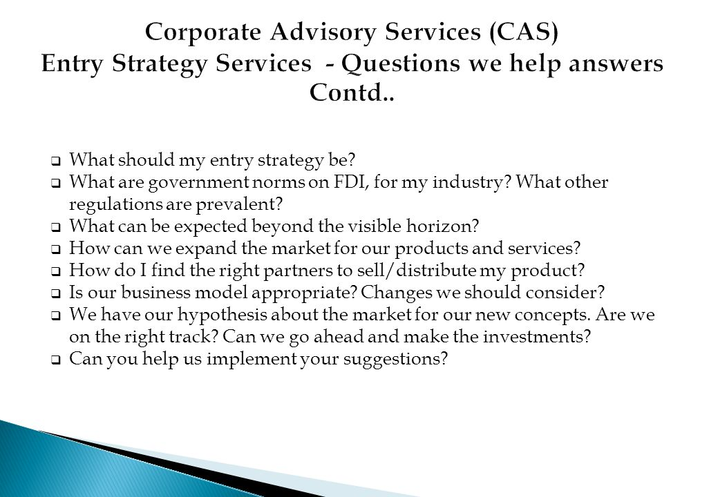 Corporate Advisory Services (CAS) Entry Strategy Services - Questions we help answers Contd..