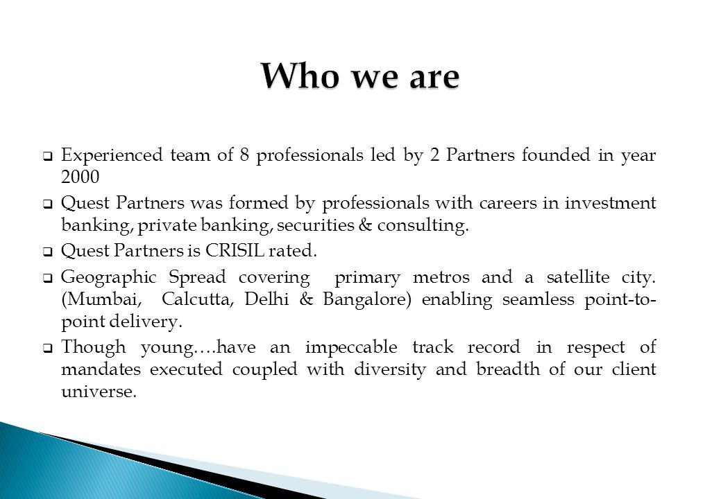 Who we are Experienced team of 8 professionals led by 2 Partners founded in year 2000.