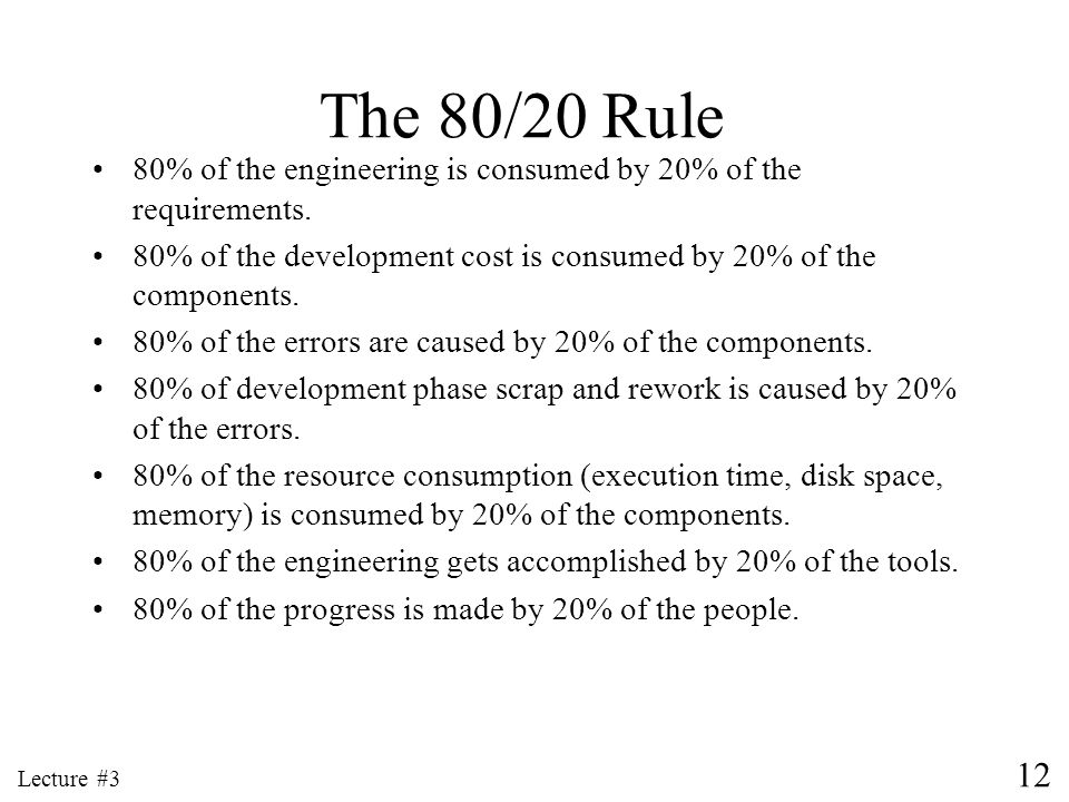 The 80/20 Rule 80% of the engineering is consumed by 20% of the requirements. 80% of the development cost is consumed by 20% of the components.