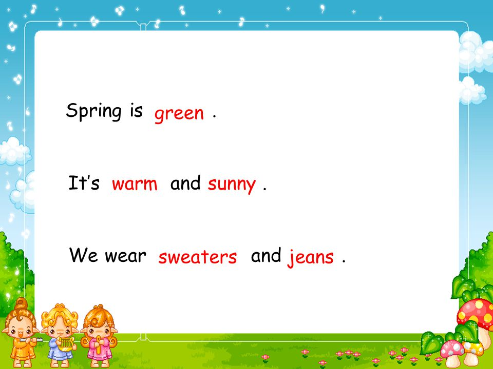 1. Spring is green . 2. It's warm and sunny . 3. We wear sweaters and jeans . green. warm. sunny.
