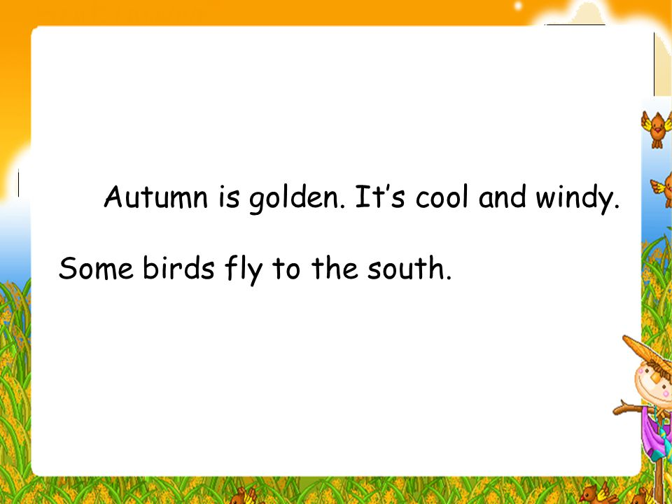 Autumn is golden. It's cool and windy. Some birds fly to the south.