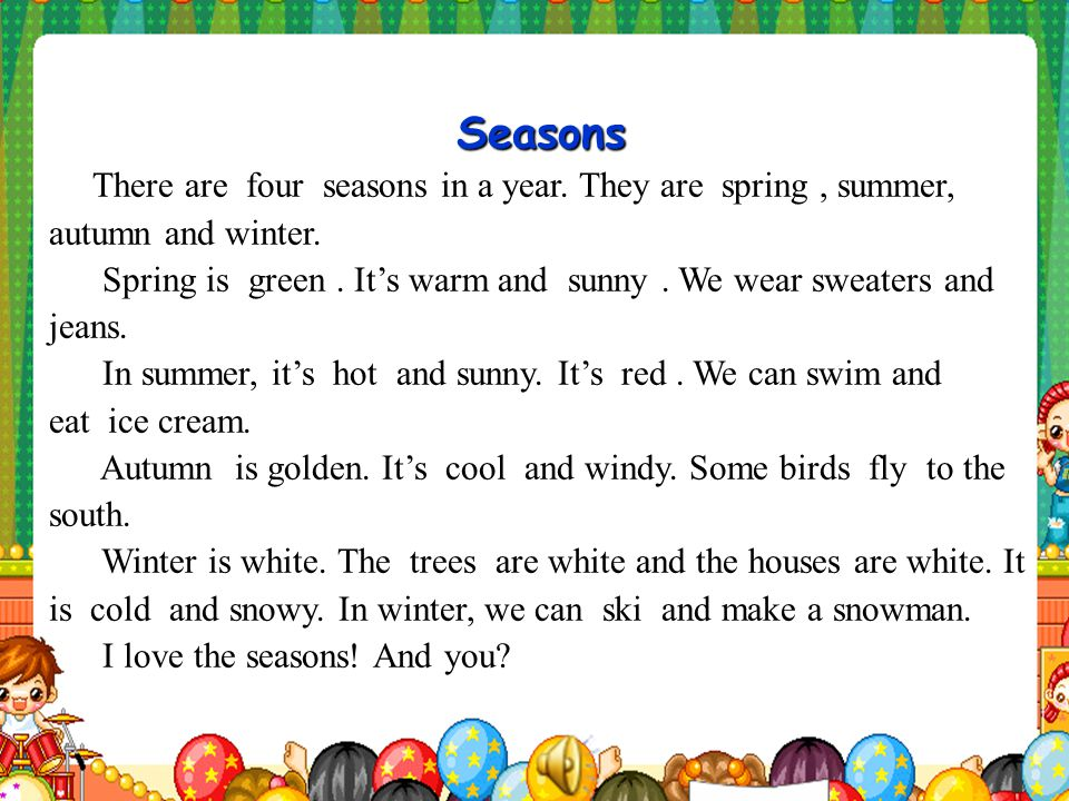 Seasons There are four seasons in a year. They are spring , summer, autumn and winter.