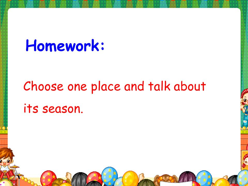 Homework: Choose one place and talk about its season.