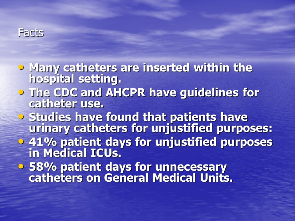 Facts Many catheters are inserted within the hospital setting. The CDC and AHCPR have guidelines for catheter use.