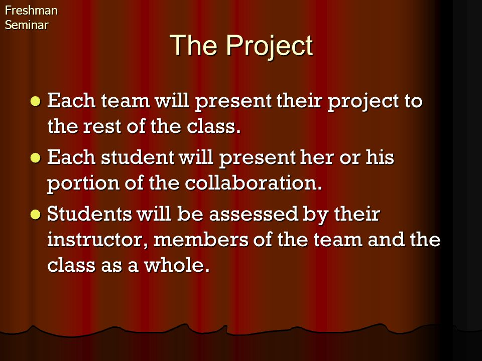 Freshman Seminar The Project. Each team will present their project to the rest of the class.