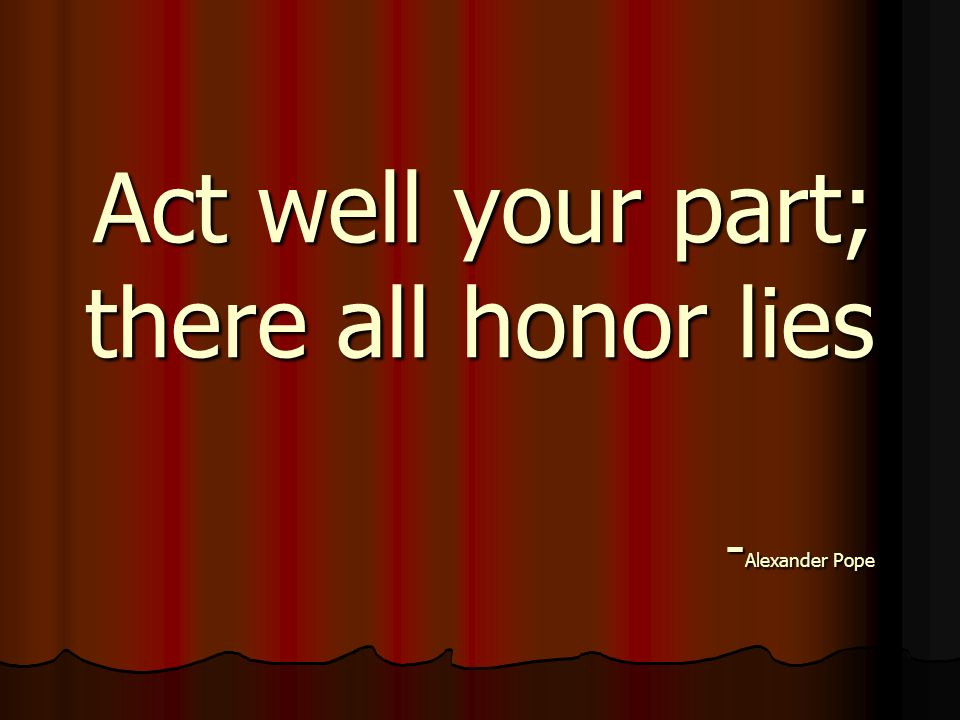 Act well your part; there all honor lies -Alexander Pope