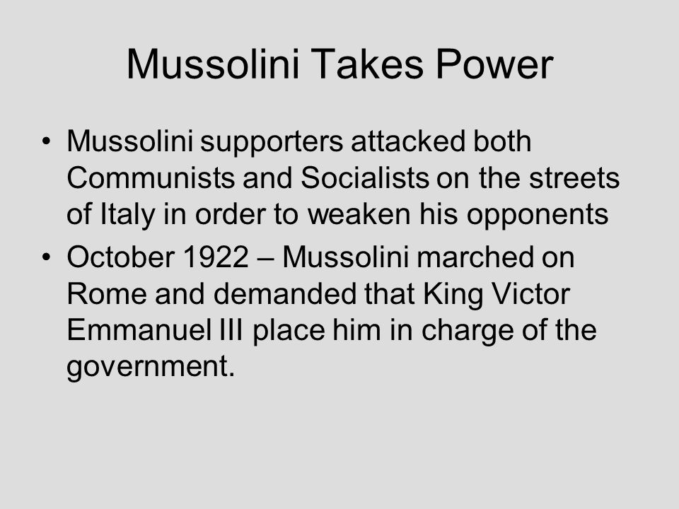 Mussolini Takes Power Mussolini supporters attacked both Communists and Socialists on the streets of Italy in order to weaken his opponents.