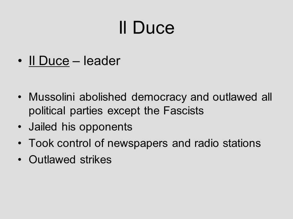 Il Duce Il Duce – leader. Mussolini abolished democracy and outlawed all political parties except the Fascists.